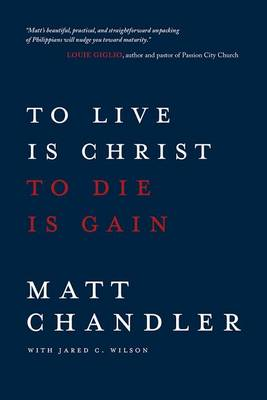 To Live is Christ to Die is Gain by Matt Chandler