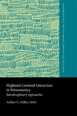 Highland-Lowland Interaction in Mesoamerica by Arthur G. Miller