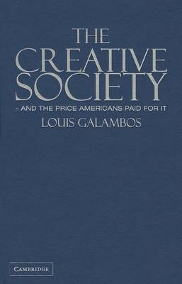 The Creative Society - and the Price Americans Paid for It by Louis Galambos