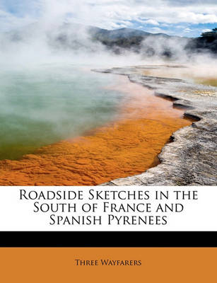Roadside Sketches in the South of France and Spanish Pyrenees by Three Wayfarers