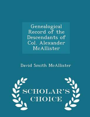 Genealogical Record of the Descendants of Col. Alexander McAllister - Scholar's Choice Edition by David Smith McAllister