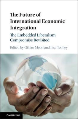 The Future of International Economic Integration: The Embedded Liberalism Compromise Revisited book