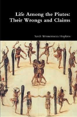 Life Among the Piutes: Their Wrongs and Claims by Sarah Winnemucca Hopkins