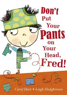 Don't Put Your Pants on Your Head, Fred! by Leigh Hodgkinson