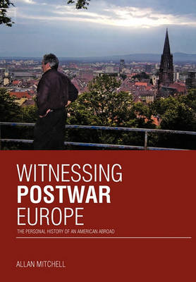 Witnessing Postwar Europe: The Personal History of an American Abroad by Allan Mitchell
