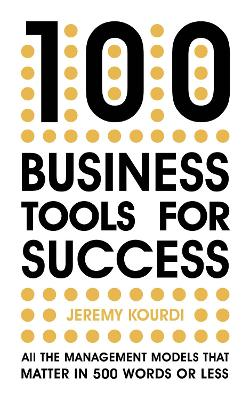 100 Business Tools For Success: All the management models that matter in 500 words or less by Jeremy Kourdi