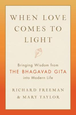 When Love Comes to Light: Bringing Wisdom from the Bhagavad Gita to Modern Life by Richard Freeman