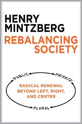 Rebalancing Society: Radical Renewal Beyond Left, Right, and Center by Henry Mintzberg