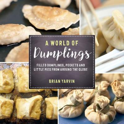 A World of Dumplings - Filled Dumplings, Pockets, and Little Pies from Around the Globe by Brian Yarvin