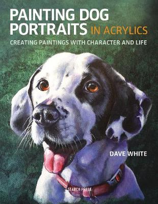 Painting Dog Portraits in Acrylics: Creating Paintings with Character and Life by Dave White