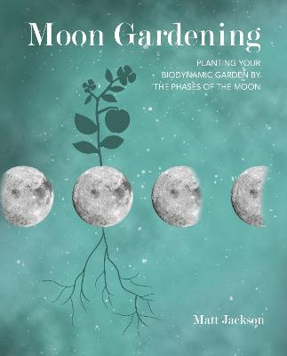 Moon Gardening: Planting Your Biodynamic Garden by the Phases of the Moon by Matt Jackson