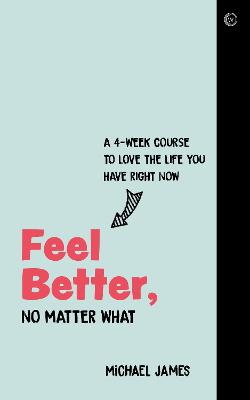 Feel Better, No Matter What: A 4-Week Course to Love the Life You Have Right Now by Michael James