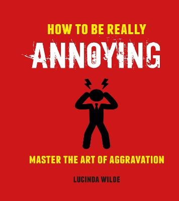 How to Be Really Annoying: Master the Art of Aggravation by Lucinda Wilde