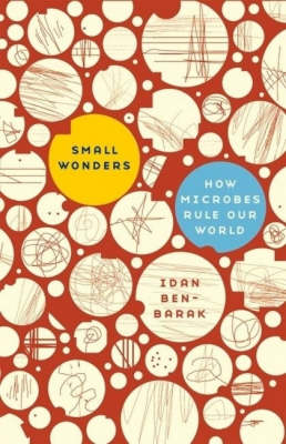 Small Wonders: How Microbes Rule Our World by Idan Ben-Barak