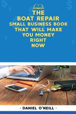 The Boat Repair Small Business Book That Will Make You Money Right Now by Daniel O'Neill