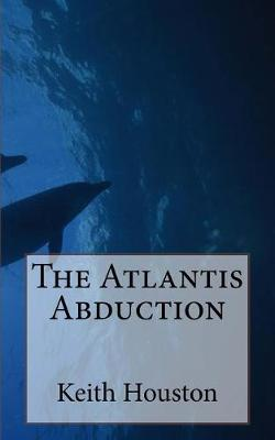 The Atlantis Abduction by Keith F Houston