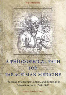 Philosophical Path for Paracelsian Medicine - The Ideas, Intellectual Context, and Influence of Petrus Severinus (15401602) book