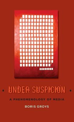 Under Suspicion: A Phenomenology of Media by Boris Groys