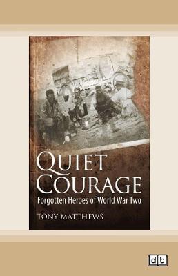 Quiet Courage: Forgotten Heroes of World War Two by Tony Matthews