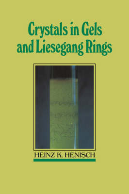 Crystals in Gels and Liesegang Rings by Heinz K. Henisch