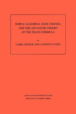 Simple Algebras, Base Change, and the Advanced Theory of the Trace Formula. (AM-120), Volume 120 by James Arthur