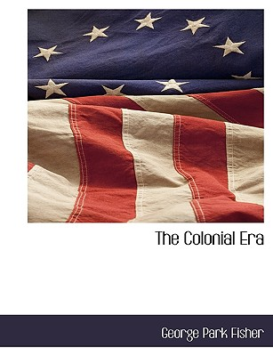 The Colonial Era by George Park Fisher