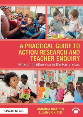 A Practical Guide to Action Research and Teacher Enquiry: Making a Difference in the Early Years by Amanda Ince