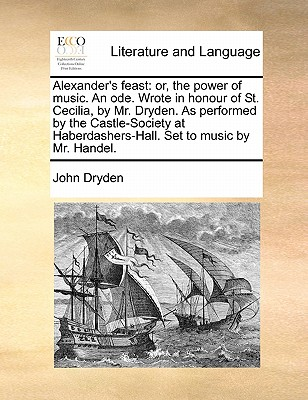 Alexander's Feast: Or, the Power of Music. an Ode. Wrote in Honour of St. Cecilia, by Mr. Dryden. as Performed by the Castle-Society at Haberdashers-Hall. Set to Music by Mr. Handel. by John Dryden