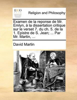 Examen de la Reponse de Mr. Emlyn,   La Dissertation Critique Sur Le Verset 7. Du Ch. 5. de la 1. Epistre de S. Jean; ... Par Mr. Martin, ... by David Martin