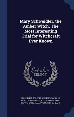 Mary Schweidler, the Amber Witch. the Most Interesting Trial for Witchcraft Ever Known by Lucie Duff Gordon