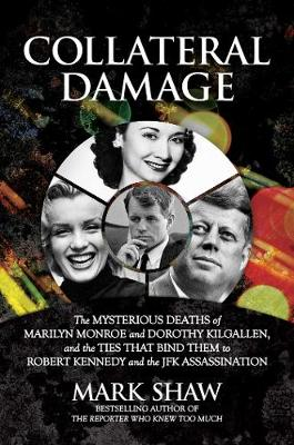 Collateral Damage: The Mysterious Deaths of Marilyn Monroe and Dorothy Kilgallen, and the Ties that Bind Them to Robert Kennedy and the JFK Assassination by Mark Shaw