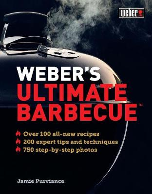 Weber's Ultimate Barbecue: Over 100 All-New Recipes; 200 Expert Tips and Techniques; 750 Step-by-Step Photos by Jamie Purviance