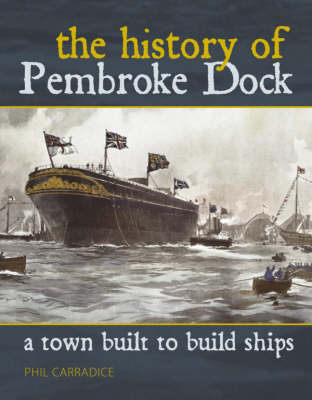 A Town Built to Build Ships: The History of Pembroke Dock by Phil Carradice