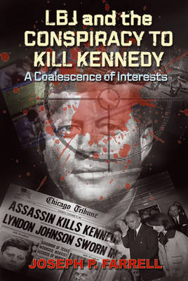 Lbj and the Conspiracy to Kill Kennedy: A Coalescence of Interests by Joseph P. Farrell