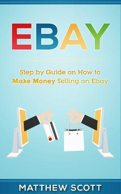 Ebay: Step by Step Guide on How to Make Money Selling on eBay by Matthew Scott