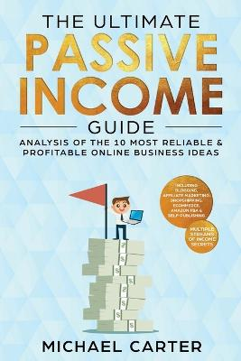 The Ultimate Passive Income Guide: Analysis of the 10 Most Reliable & Profitable Online Business Ideas including Blogging, Affiliate Marketing, Dropshipping, Ecommerce, Amazon FBA & Self-Publishing by Michael Carter