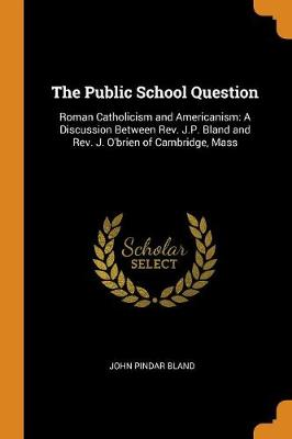 The Public School Question: Roman Catholicism and Americanism: A Discussion Between Rev. J.P. Bland and Rev. J. O'Brien of Cambridge, Mass by John Pindar Bland