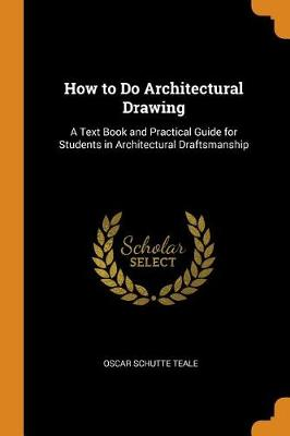 How to Do Architectural Drawing: A Text Book and Practical Guide for Students in Architectural Draftsmanship by Oscar Schutte Teale