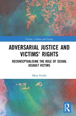 Adversarial Justice and Victims' Rights: Reconceptualising the Role of Sexual Assault Victims by Mary Iliadis