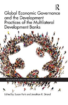Global Economic Governance and the Development Practices of the Multilateral Development Banks by Susan Park
