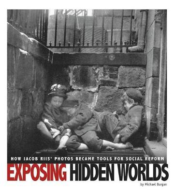 Exposing Hidden Worlds: How Jacob Riis' Photos Became Tools for Social Reform by Michael Burgan