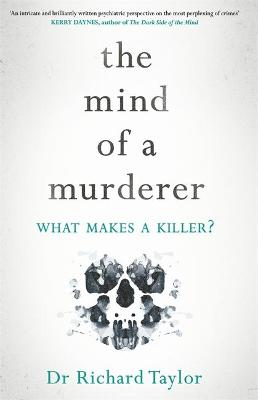 The Mind of a Murderer: A glimpse into the darkest corners of the human psyche, from a leading forensic psychiatrist by Richard Taylor