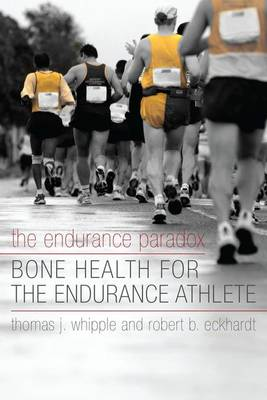 The The Endurance Paradox: Bone Health for the Endurance Athlete by Thomas J Whipple