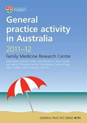 General Practice Activity in Australia 2011-12: Family Medicine Research Centre by H. Britt
