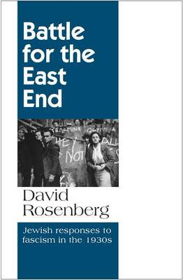 Battle for the East End: Jewish Responses to Fascism in the 1930s by David Rosenberg