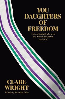 You Daughters of Freedom: The Australians Who Won the Vote and Inspiredthe World by Clare Wright