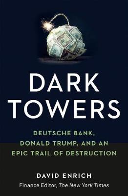 Dark Towers: Deutsche Bank, Donald Trump and an Epic Trail of Destruction by David Enrich