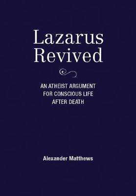 Lazarus Revived: An Atheist Argument for Conscious Life After Death by Alexander Matthews