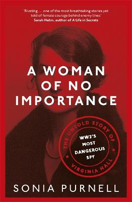 A Woman of No Importance: The Untold Story of Virginia Hall, WWII's Most Dangerous Spy by Sonia Purnell