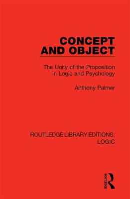 Concept and Object: The Unity of the Proposition in Logic and Psychology by Anthony Palmer
